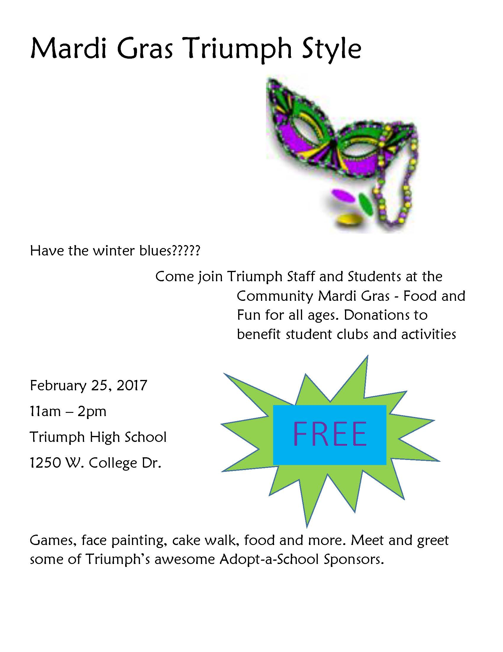 Mardi Gras Triump Style: Come join Triump Staff & Students at the Community Mardi Gras. Food & fun for all ages. Donations to benefit student clubs & activities. February 25, 2017, 11am-2pm, Triumph High School, 1250 W. College Drive. FREE. Games, face painting, cake walk, food & mor3. Meet & greet some of Triumph's awesome Adopt-a-School Sponsors.