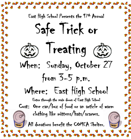 SafeTrick or Treating, Sunday, Oct. 27, 3-5 pm at East High School. Bring one can or box of food for the Comea Shelter.